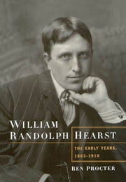 William Randolph Hearst - The Early Years, 1863-1910 ebook by Ben Procter