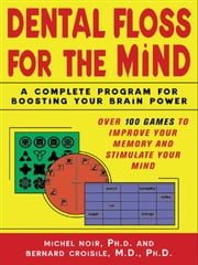 Dental Floss for the Mind: A complete program for boosting your brain power ebook by Noir, Michel