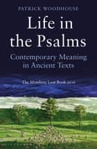 Life in the Psalms - Contemporary Meaning in Ancient Texts: The Mowbray Lent Book 2016 ebook by (The Revd Canon) Patrick Woodhouse