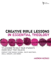 Creative Bible Lessons in Essential Theology - 12 Lessons to Help Your Students Know What They Believe ebook by Andrew A. Hedges