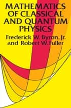 Mathematics of Classical and Quantum Physics ebook by Frederick W. Byron Jr.,Robert W. Fuller