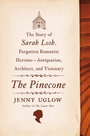 The Pinecone - The Story of Sarah Losh, Forgotten Romantic Heroine--Antiquarian, Architect, and Visionary ebook by Jenny Uglow