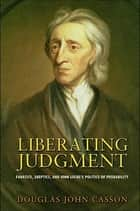 Liberating Judgment - Fanatics, Skeptics, and John Locke's Politics of Probability ebook by Douglas John Casson
