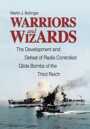 Warriors and Wizards - The Development and Defeat of Radio-Controlled Glide Bombs of the Third Reich ebook by Martin J. Bollinger