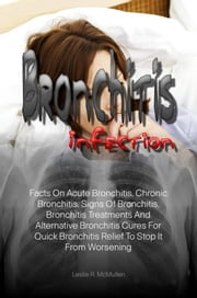 Bronchitis Infection - Facts On Acute Bronchitis, Chronic Bronchitis, Signs Of Bronchitis, Bronchitis Treatments And Alternative Bronchitis Cures For Quick Bronchitis Relief To Stop It From Worsening ebook by Leslie R. McMullen