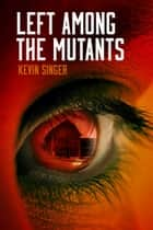 Left Among the Mutants ebook by Kevin Singer