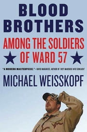Blood Brothers - Among the Soldiers of Ward 57 ebook by Michael Weisskopf