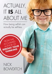 Actually, It Is All About Me - How Being Selfish Can Actually Be Selfless ebook by Nick Bowditch