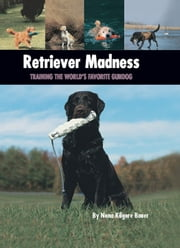 Retriever Madness - Training the World's Favorite Gundog ebook by Nona Kilgore Bauer