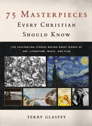 75 Masterpieces Every Christian Should Know - The Fascinating Stories behind Great Works of Art, Literature, Music, and Film ebook by Terry Glaspey