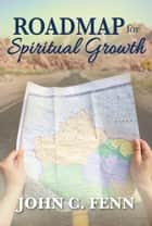 Roadmap for Spiritual Growth ebook by John C. Fenn