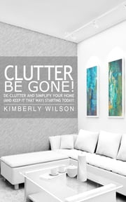Clutter Be Gone! - De-clutter and Simplify Your Home (And Keep It That Way) Starting Today! ebook by Kimberly Wilson