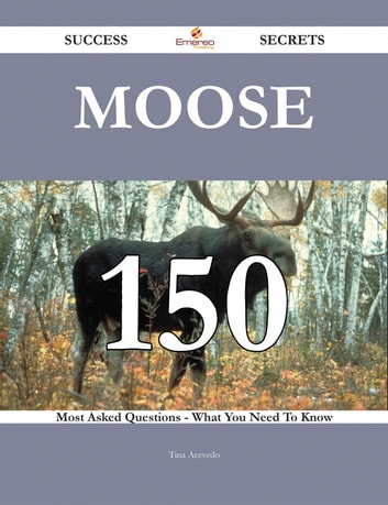 Moose 150 Success Secrets - 150 Most Asked Questions On Moose - What You Need To Know ebook by Tina Acevedo