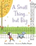 A Small Thing . . . but Big ebook by Tony Johnston, Hadley Hooper