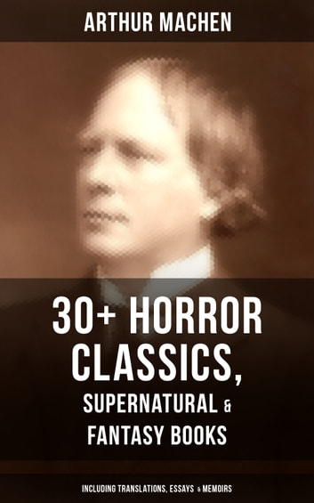 ARTHUR MACHEN: 30+ Horror Classics, Supernatural & Fantasy Books (Including Translations, Essays & Memoirs) - The Great God Pan, The Three Impostors, The Hill of Dreams, The Terror, The Memoirs of Casanova, The Shining Pyramid, The Secret Glory, The Bowmen… eBook by Arthur Machen