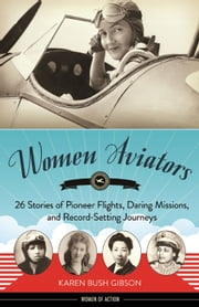 Women Aviators - 26 Stories of Pioneer Flights, Daring Missions, and Record-Setting Journeys ebook by Karen Bush Gibson