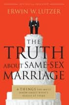 The Truth About Same-Sex Marriage ebook by Erwin W. Lutzer