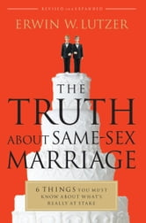 The Truth About Same-Sex Marriage - 6 Things You Need to Know About What's Really at Stake ebook by Erwin W. Lutzer