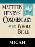 Matthew Henry's Commentary on the Whole Bible-Book of Micah ebook by Matthew Henry