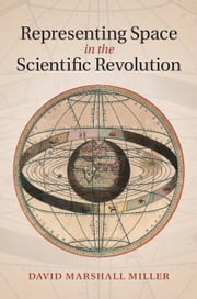 Representing Space in the Scientific Revolution ebook by David Marshall Miller