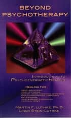 Beyond Psychotherapy: Introduction to Psychoenergetic Healing ebook by Martin F. Luthke, Ph.D., Linda Stein-Luthke