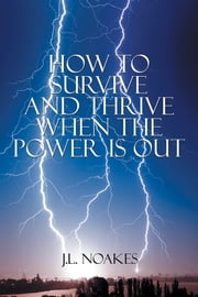 How to Survive and Thrive When the Power is Out ebook by J.L. Noakes