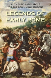 Legends of Early Rome - Authentic Latin Prose for the Beginning Student ebook by Mr. Brian Beyer