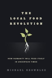 The Local Food Revolution - How Humanity Will Feed Itself in Uncertain Times ebook by Michael Brownlee