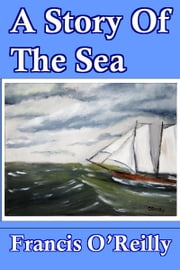 A Story Of The Sea ebook by Francis O'Reilly