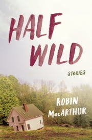Half Wild - Stories ebook by Robin MacArthur