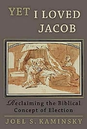 Yet I Loved Jacob - Reclaiming the Biblical Concept of Election ebook by Joel S. Kaminsky