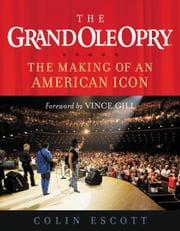 The Grand Ole Opry - The Making of an American Icon ebook by Colin Escott,Vince Gill