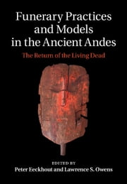 Funerary Practices and Models in the Ancient Andes - The Return of the Living Dead ebook by Peter Eeckhout,Lawrence S. Owens