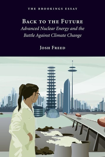 Back to the Future - Advanced Nuclear Energy and the Battle Against Climate Change ebook by Josh Freed