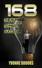 168 The Number You Need to Master to Be Successful ebook by Yvonne Brooks