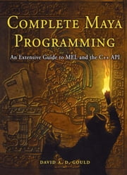 Complete Maya Programming: An Extensive Guide to MEL and C++ API ebook by Gould, David