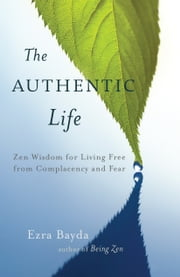 The Authentic Life - Zen Wisdom for Living Free from Complacency and Fear ebook by Ezra Bayda