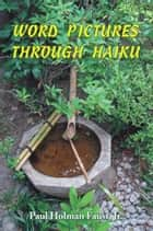 WORD PICTURES THROUGH HAIKU ebook by Paul Holman Faust, Jr.