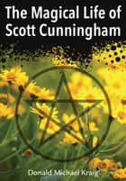 The Magical Life of Scott Cunningham ebook by Donald Michael Kraig