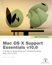 Apple Training Series: Mac OS X Support Essentials v10.6: A Guide to Supporting and Troubleshooting Mac OS X v10.6 Snow Leopard ebook by White, Kevin M.