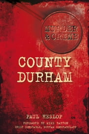 County Durham Murder & Crime ebook by Paul Heslop