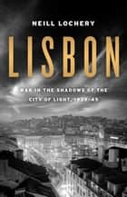 Lisbon - War in the Shadows of the City of Light, 1939-45 ebook by Neill Lochery