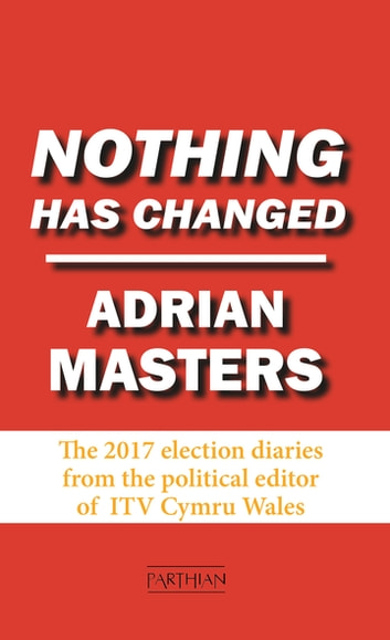 Nothing Has Changed - The 2017 Election Diaries ebook by Adrian Masters