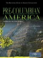 Pre-Columbian America - Empires of the New World ebook by Britannica Educational Publishing, Kathleen Kuiper