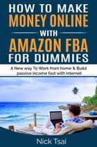 HOW TO MAKE MONEY ONLINE WITH AMAZON FBA FOR DUMMIES A New way to work from home and build passive income fast with internet. ebook by Nick Tsai
