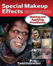 Special Makeup Effects for Stage and Screen - Making and Applying Prosthetics ebook by Todd Debreceni