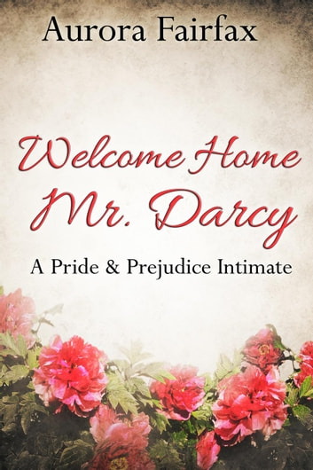 Welcome Home Mr. Darcy (A Pride & Prejudice Intimate) - Pemberley Tales, #1 ebook by Aurora Fairfax