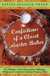 Confections of a Closet Master Baker - One Woman's Sweet Journey from Unhappy Hollywood Executive to Contented Country Baker ebook by Gesine Bullock-Prado