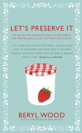 Let's Preserve It - 579 recipes for preserving fruits and vegetables and making jams, jellies, chutneys, pickles and fruit butters and cheeses ebook by Beryl Wood