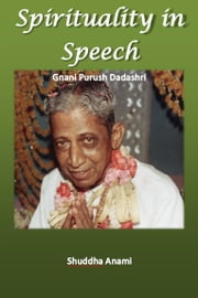 Spirituality in Speech: Gnani Purush Dadashri ebook by Shuddha Anami